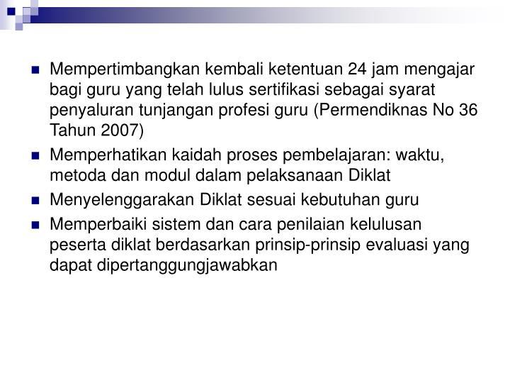 Mempertimbangkan kembali ketentuan 24 jam mengajar bagi guru yang telah lulus sertifikasi sebagai syarat penyaluran tunjangan profesi guru (Permendiknas No 36 Tahun 2007)