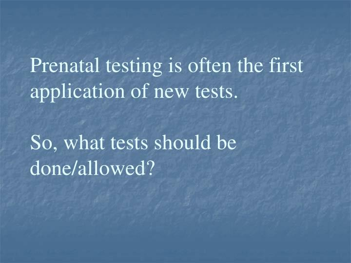 Prenatal testing is often the first application of new tests.