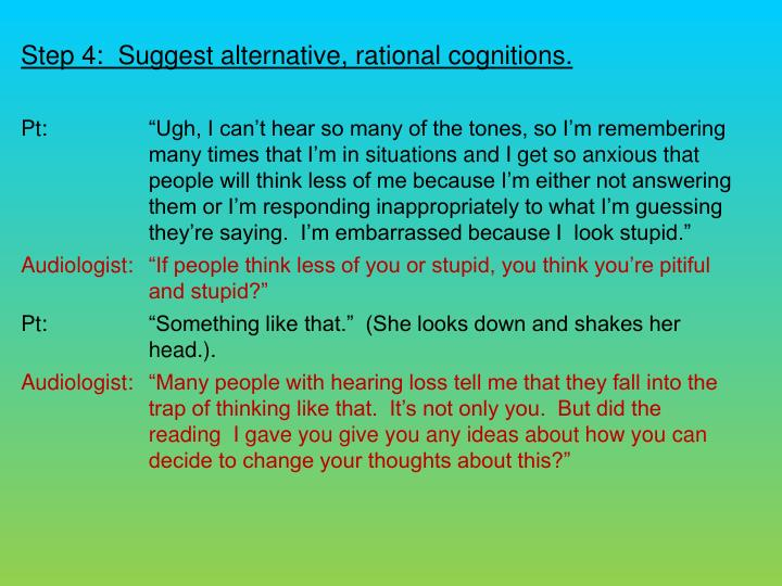 Step 4:  Suggest alternative, rational cognitions.