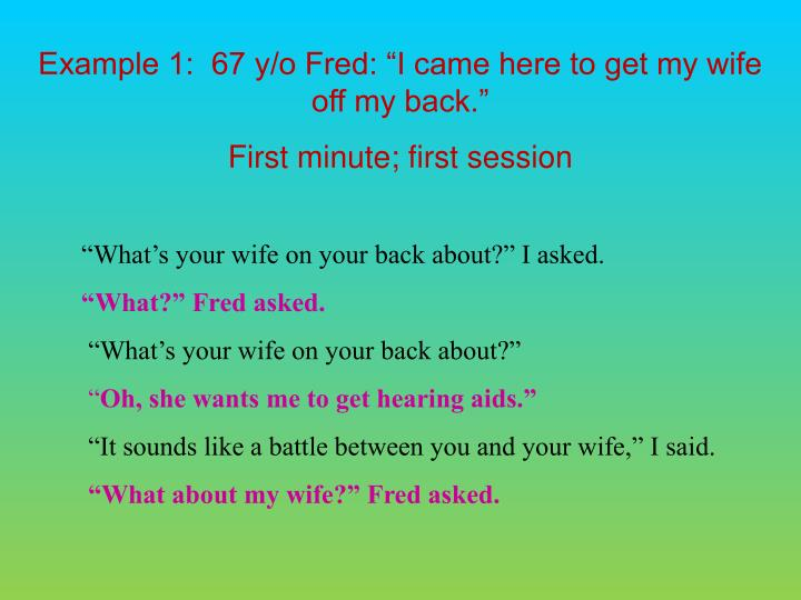 Example 1:  67 y/o Fred: I came here to get my wife off my back.