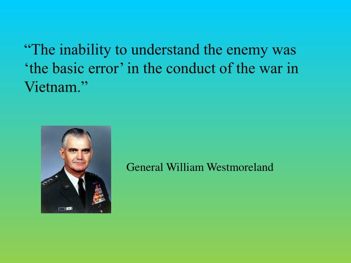 The inability to understand the enemy was the basic error in the conduct of the war in Vietnam.