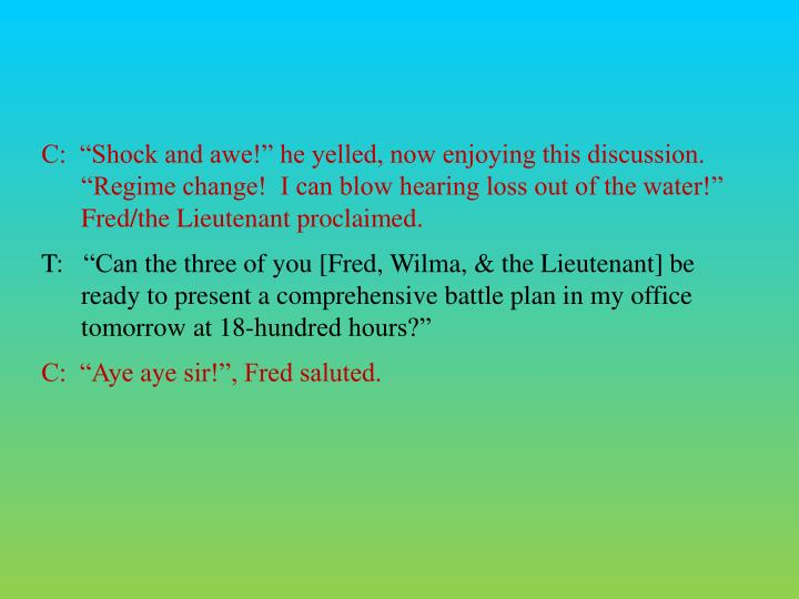 C:  Shock and awe! he yelled, now enjoying this discussion.  Regime change!  I can blow hearing loss out of the water!