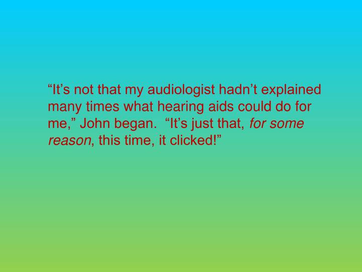"""It's not that my audiologist hadn't explained many times what hearing aids could do for me,"" John began.  ""It's just that,"