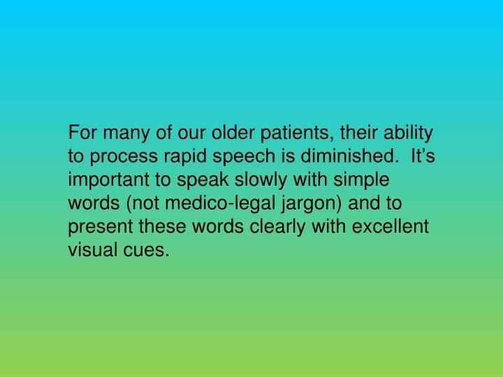 For many of our older patients, their ability to process rapid speech is diminished.  Its important to speak slowly with simple words (not medico-legal jargon) and to present these words clearly with excellent visual cues.