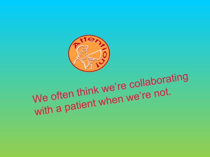 We often think were collaborating with a patient