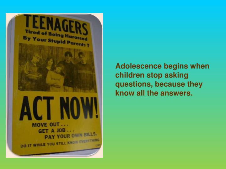 Adolescence begins when children stop asking questions, because they know all the answers.