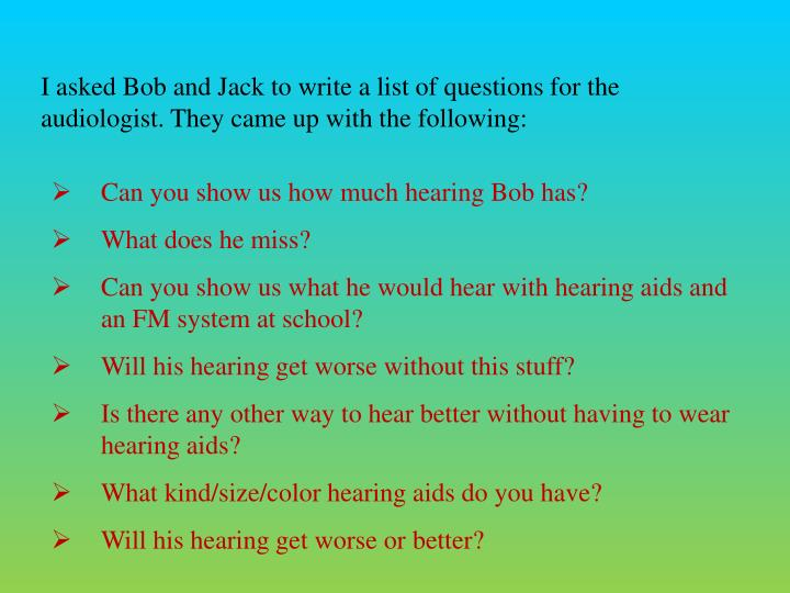 I asked Bob and Jack to write a list of questions for the audiologist. They came up with the following: