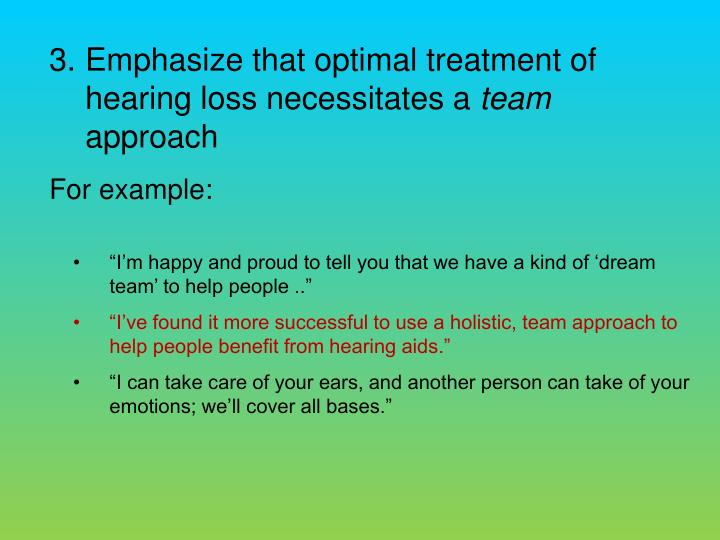 Emphasize that optimal treatment of hearing loss necessitates a