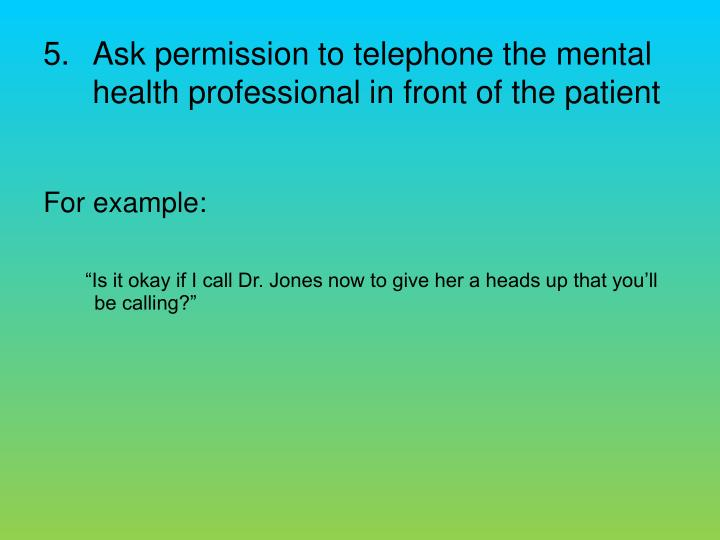 Ask permission to telephone the mental health professional in front of the patient