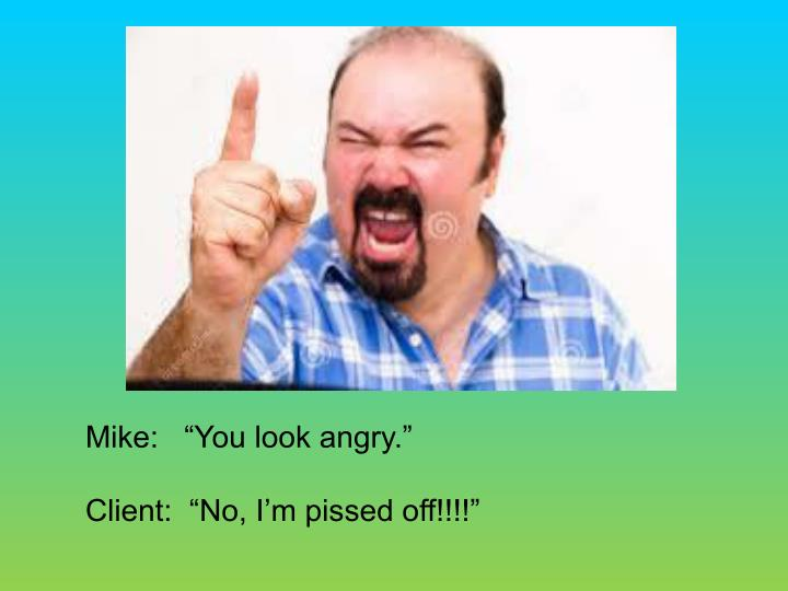 Mike:   You look angry.