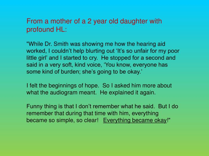 From a mother of a 2 year old daughter with profound HL: