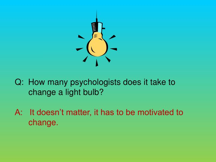 Q:  How many psychologists does it take to change a light bulb?