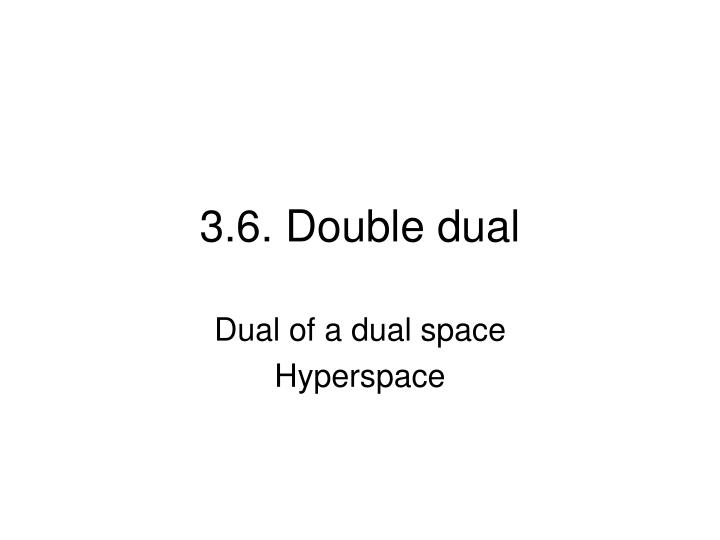 3 6 double dual
