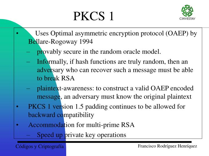 Uses Optimal asymmetric encryption protocol (OAEP) by Bellare-Rogoway 1994