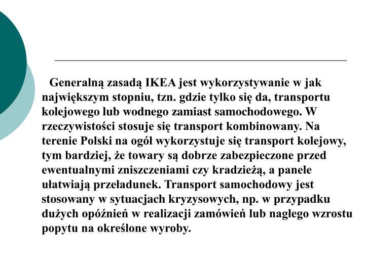 Generalną zasadą IKEA jest wykorzystywanie w jak największym stopniu, tzn. gdzie tylko się da, transportu kolejowego lub wodnego zamiast samochodowego. W rzeczywistości stosuje się transport kombinowany. Na terenie Polski na ogół wykorzystuje się transport kolejowy, tym bardziej, że towary są dobrze zabezpieczone przed ewentualnymi zniszczeniami czy kradzieżą, a panele ułatwiają przeładunek. Transport samochodowy jest stosowany w sytuacjach kryzysowych, np. w przypadku dużych opóźnień w realizacji zamówień lub nagłego wzrostu popytu na określone wyroby.