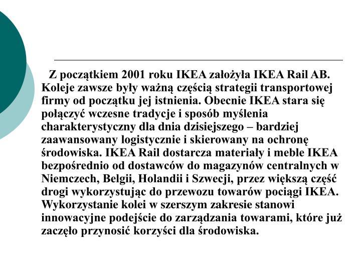 Z początkiem 2001 roku IKEA założyła IKEA Rail AB. Koleje zawsze były ważną częścią strategii transportowej firmy od początku jej istnienia. Obecnie IKEA stara się połączyć wczesne tradycje i sposób myślenia charakterystyczny dla dnia dzisiejszego – bardziej zaawansowany logistycznie i skierowany na ochronę środowiska. IKEA Rail dostarcza materiały i meble IKEA bezpośrednio od dostawców do magazynów centralnych w Niemczech, Belgii, Holandii i Szwecji, przez większą część drogi wykorzystując do przewozu towarów pociągi IKEA. Wykorzystanie kolei w szerszym zakresie stanowi innowacyjne podejście do zarządzania towarami, które już zaczęło przynosić korzyści dla środowiska.