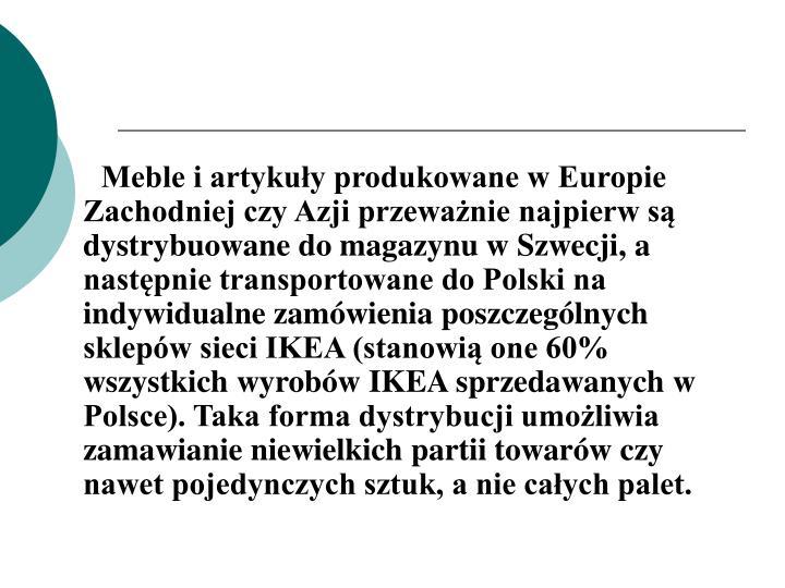 Meble i artykuły produkowane w Europie Zachodniej czy Azji przeważnie najpierw są dystrybuowane do magazynu w Szwecji, a następnie transportowane do Polski na indywidualne zamówienia poszczególnych sklepów sieci IKEA (stanowią one 60% wszystkich wyrobów IKEA sprzedawanych w Polsce). Taka forma dystrybucji umożliwia zamawianie niewielkich partii towarów czy nawet pojedynczych sztuk, a nie całych palet.
