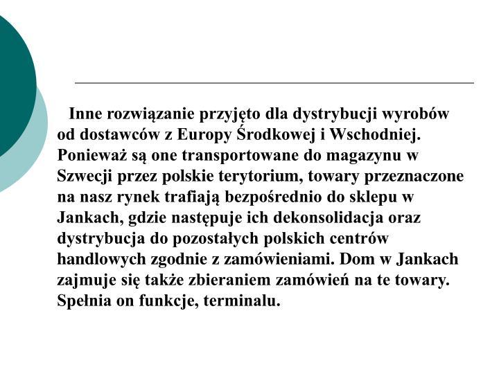 Inne rozwiązanie przyjęto dla dystrybucji wyrobów od dostawców z Europy Środkowej i Wschodniej. Ponieważ są one transportowane do magazynu w Szwecji przez polskie terytorium, towary przeznaczone na nasz rynek trafiają bezpośrednio do sklepu w Jankach, gdzie następuje ich dekonsolidacja oraz dystrybucja do pozostałych polskich centrów handlowych zgodnie z zamówieniami. Dom w Jankach zajmuje się także zbieraniem zamówień na te towary. Spełnia on funkcje, terminalu.