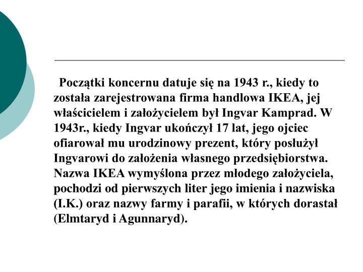 Początki koncernu datuje się na 1943 r., kiedy to została zarejestrowana firma handlowa IKEA, jej właścicielem i założycielem był Ingvar Kamprad. W 1943r., kiedy Ingvar ukończył 17 lat, jego ojciec ofiarował mu urodzinowy prezent, który posłużył Ingvarowi do założenia własnego przedsiębiorstwa. Nazwa IKEA wymyślona przez młodego założyciela, pochodzi od pierwszych liter jego imienia i nazwiska (I.K.) oraz nazwy farmy i parafii, w których dorastał (Elmtaryd i Agunnaryd).