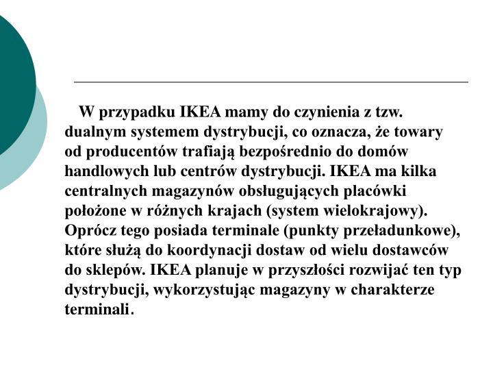 W przypadku IKEA mamy do czynienia z tzw. dualnym systemem dystrybucji, co oznacza, że towary od producentów trafiają bezpośrednio do domów handlowych lub centrów dystrybucji. IKEA ma kilka centralnych magazynów obsługujących placówki położone w różnych krajach (system wielokrajowy). Oprócz tego posiada terminale (punkty przeładunkowe), które służą do koordynacji dostaw od wielu dostawców do sklepów. IKEA planuje w przyszłości rozwijać ten typ dystrybucji, wykorzystując magazyny w charakterze terminali