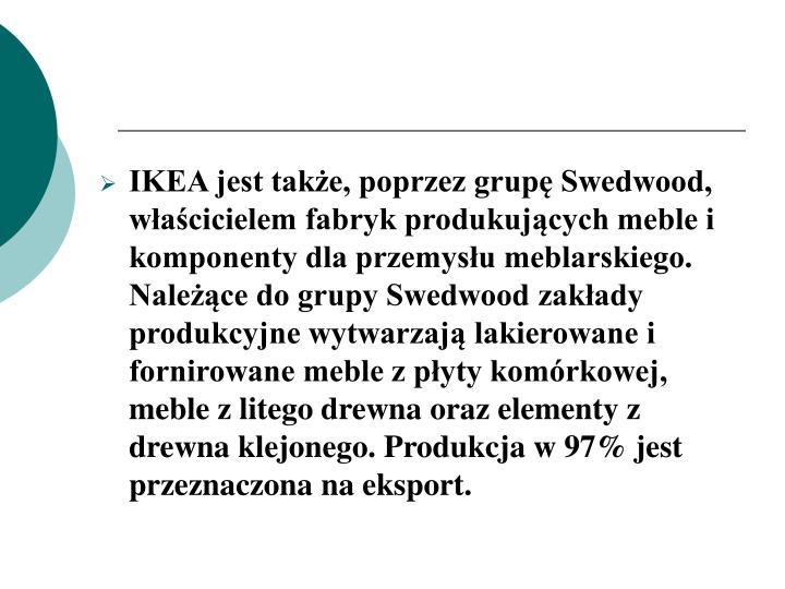 IKEA jest także, poprzez grupę Swedwood, właścicielem fabryk produkujących meble i komponenty dla przemysłu meblarskiego. Należące do grupy Swedwood zakłady produkcyjne wytwarzają lakierowane i fornirowane meble z płyty komórkowej, meble z litego drewna oraz elementy z drewna klejonego. Produkcja w 97% jest przeznaczona na eksport.
