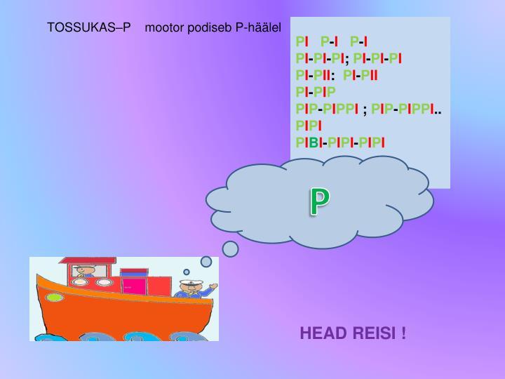 TOSSUKAS–P    mootor podiseb P-häälel