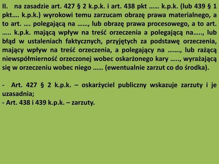 II.   na zasadzie art. 427  2 k.p.k. i art. 438 pkt  k.p.k. (lub 439  1 pkt. k.p.k.) wyrokowi temu zarzucam obraz prawa materialnego, a to art. . polegajc na , lub obraz prawa procesowego, a to art. .. k.p.k. majc wpyw na tre orzeczenia a polegajc na.., lub bd w ustaleniach faktycznych, przyjtych za podstaw orzeczenia, majcy wpyw na tre orzeczenia, a polegajcy na ., lub rac niewspmierno orzeczonej wobec oskaronego kary .., wyraajc si w orzeczeniu wobec niego  (ewentualnie zarzut co do rodka).