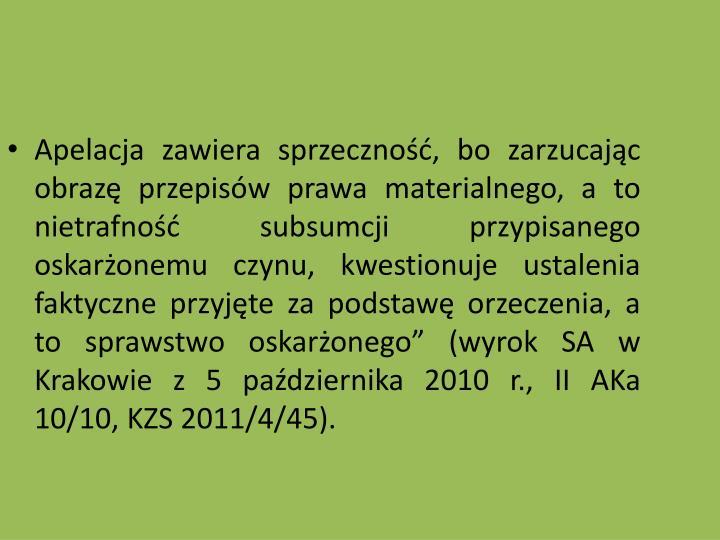 Apelacja zawiera sprzeczno, bo zarzucajc obraz przepisw prawa materialnego, a to nietrafno subsumcji przypisanego oskaronemu czynu, kwestionuje ustalenia faktyczne przyjte za podstaw orzeczenia, a to sprawstwo oskaronego (wyrok SA w Krakowie z 5 padziernika 2010 r., II AKa 10/10, KZS 2011/4/45).