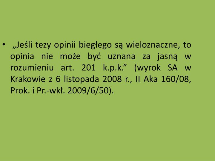Jeli tezy opinii biegego s wieloznaczne, to opinia nie moe by uznana za jasn w rozumieniu art. 201 k.p.k. (wyrok SA w Krakowie z 6 listopada 2008 r., II Aka 160/08, Prok. i Pr.-wk. 2009/6/50).