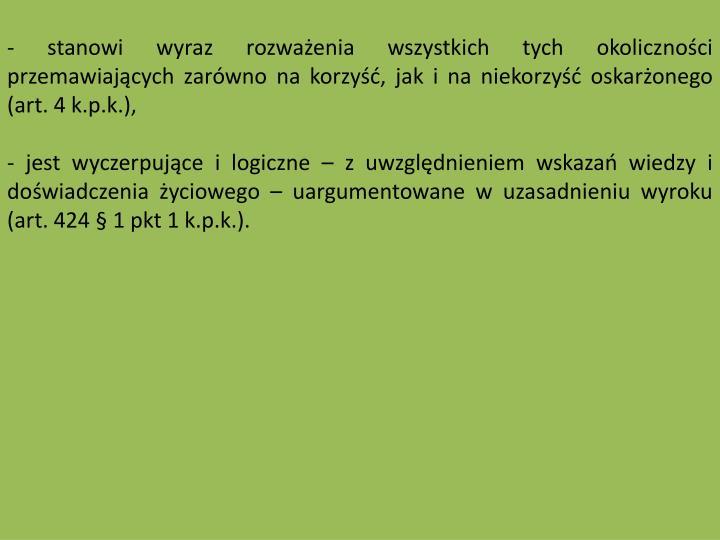 - stanowi wyraz rozwaenia wszystkich tych okolicznoci przemawiajcych zarwno na korzy, jak i na niekorzy oskaronego (art. 4 k.p.k.),