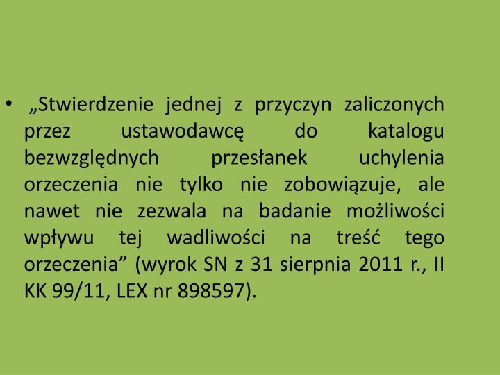Stwierdzenie jednej z przyczyn zaliczonych przez ustawodawc do katalogu bezwzgldnych przesanek uchylenia orzeczenia nie tylko nie zobowizuje, ale nawet nie zezwala na badanie moliwoci wpywu tej wadliwoci na tre tego orzeczenia (wyrok SN z 31 sierpnia 2011 r., II KK 99/11, LEX nr 898597).