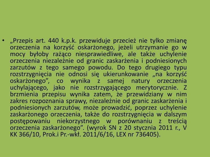 Przepis art. 440 k.p.k. przewiduje przecie nie tylko zmian orzeczenia na korzy oskaronego, jeeli utrzymanie go w mocy byoby raco niesprawiedliwe, ale take uchylenie orzeczenia niezalenie od granic zaskarenia i podniesionych zarzutw z tego samego powodu. Do tego drugiego typu rozstrzygnicia nie odnosi si ukierunkowanie na korzy oskaronego, co wynika z samej natury orzeczenia uchylajcego, jako nie rozstrzygajcego merytorycznie. Z brzmienia przepisu wynika zatem, e przewidziany w nim zakres rozpoznania sprawy, niezalenie od granic zaskarenia i podniesionych zarzutw, moe prowadzi, poprzez uchylenie zaskaronego orzeczenia, take do rozstrzygnicia w dalszym postpowaniu niekorzystnego w porwnaniu z treci orzeczenia zaskaronego. (wyrok SN z 20 stycznia 2011 r., V KK 366/10, Prok.i Pr.-wk. 2011/6/16, LEX nr 736405).