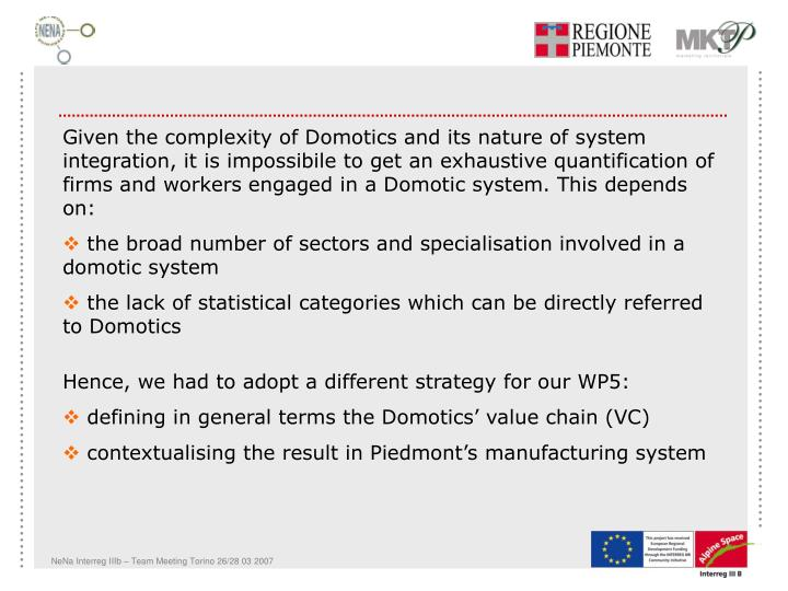 Given the complexity of Domotics and its nature of system integration, it is impossibile to get an exhaustive quantification of firms and workers engaged in a Domotic system. This depends on: