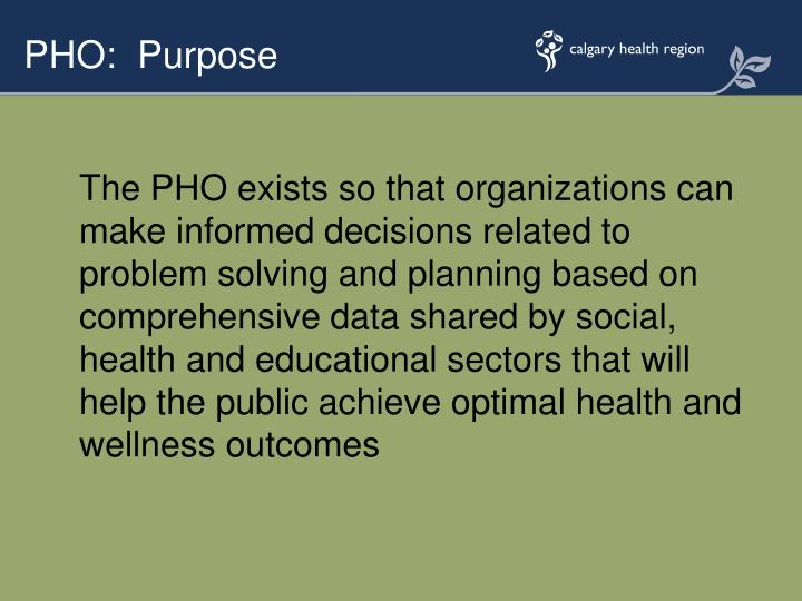 The PHO exists so that organizations can make informed decisions related to problem solving and planning based on comprehensive data shared by social, health and educational sectors that will help the public achieve optimal health and wellness outcomes