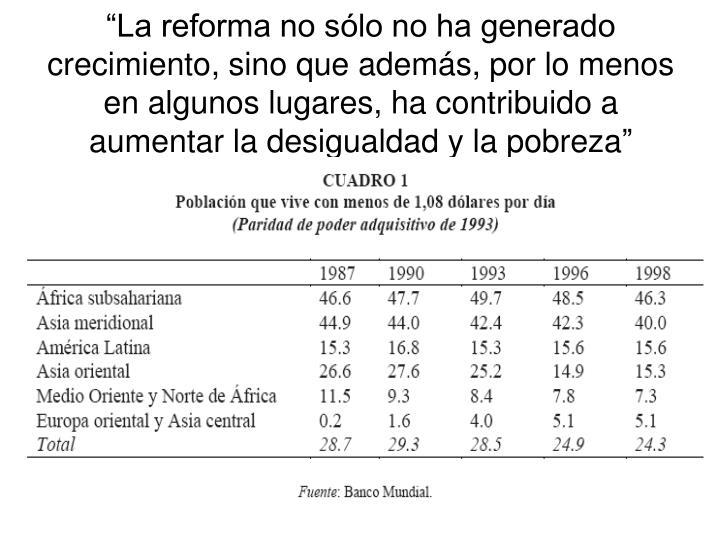 """""""La reforma no sólo no ha generado crecimiento, sino que además, por lo menos en algunos lugares, ha contribuido a aumentar la desigualdad y la pobreza"""