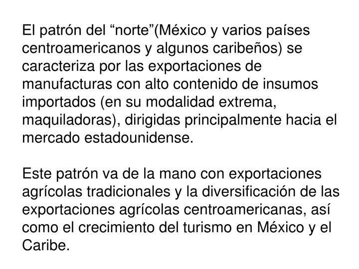 """El patrón del """"norte""""(México y varios países centroamericanos y algunos caribeños) se caracteriza por las exportaciones de manufacturas con alto contenido de insumos importados (en su modalidad extrema, maquiladoras), dirigidas principalmente hacia el mercado estadounidense."""