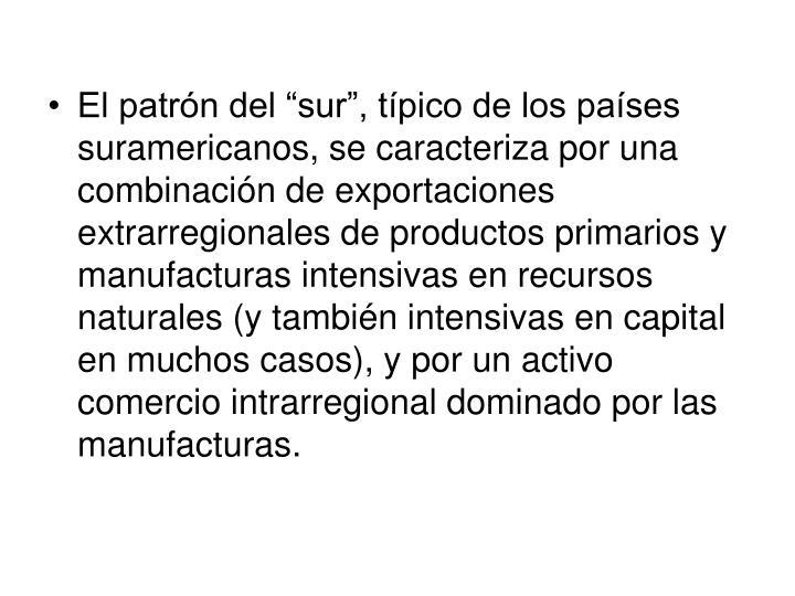 """El patrón del """"sur"""", típico de los países suramericanos, se caracteriza por una combinación de exportaciones extrarregionales de productos primarios y manufacturas intensivas en recursos naturales (y también intensivas en capital en muchos casos), y por un activo comercio intrarregional dominado por las manufacturas."""
