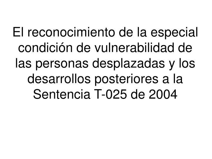 El reconocimiento de la especial condición de vulnerabilidad de las personas desplazadas y los desarrollos posteriores a la Sentencia T-025 de 2004