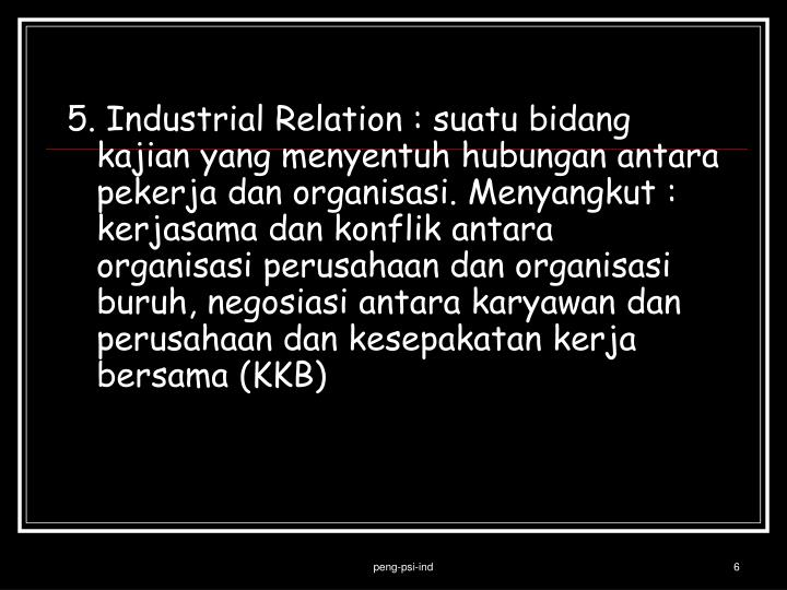 5. Industrial Relation : suatu bidang kajian yang menyentuh hubungan antara pekerja dan organisasi. Menyangkut : kerjasama dan konflik antara organisasi perusahaan dan organisasi buruh, negosiasi antara karyawan dan perusahaan dan kesepakatan kerja bersama (KKB)