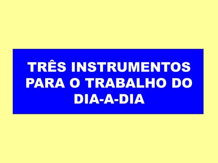 TRÊS INSTRUMENTOS PARA O TRABALHO DO DIA-A-DIA