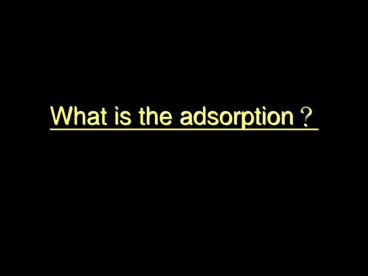 What is the adsorption