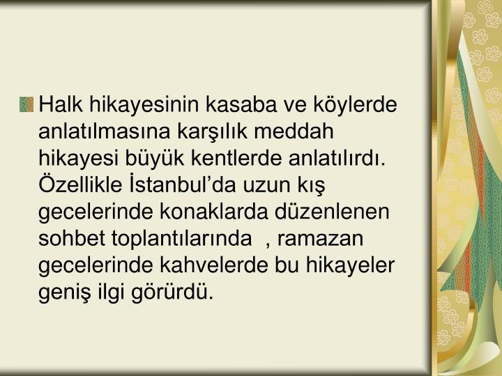 Halk hikayesinin kasaba ve köylerde anlatılmasına karşılık meddah hikayesi büyük kentlerde anlatılırdı. Özellikle İstanbul'da uzun kış gecelerinde konaklarda düzenlenen sohbet toplantılarında  , ramazan gecelerinde kahvelerde bu hikayeler geniş ilgi görürdü.