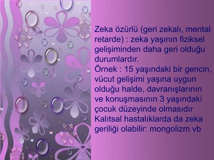 Zeka zrl (geri zekal, mental retarde) : zeka yann fiziksel geliiminden daha geri olduu durumlardr.