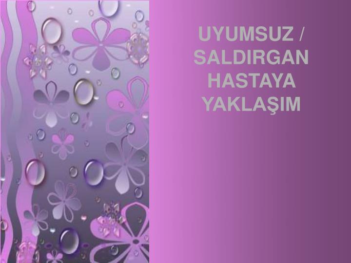 UYUMSUZ / SALDIRGAN HASTAYA YAKLAIM