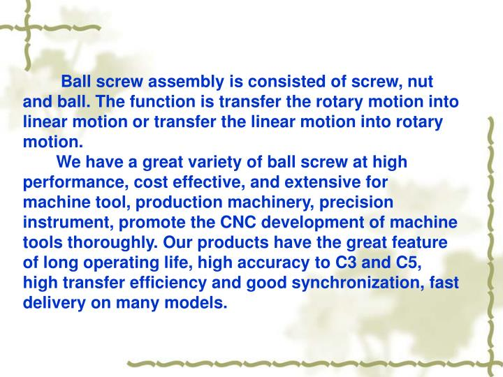 Ball screw assembly is consisted of screw, nut and ball. The function is transfer the rotary motion into linear motion or transfer the linear motion into rotary motion.