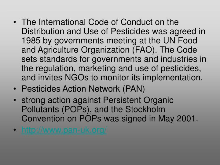 The International Code of Conduct on the Distribution and Use of Pesticides was agreed in 1985 by governments meeting at the UN Food and Agriculture Organization (FAO). The Code sets standards for governments and industries in the regulation, marketing and use of pesticides, and invites NGOs to monitor its implementation.