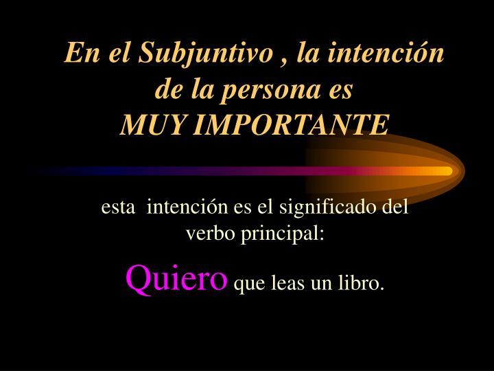En el Subjuntivo , la intención  de la persona es