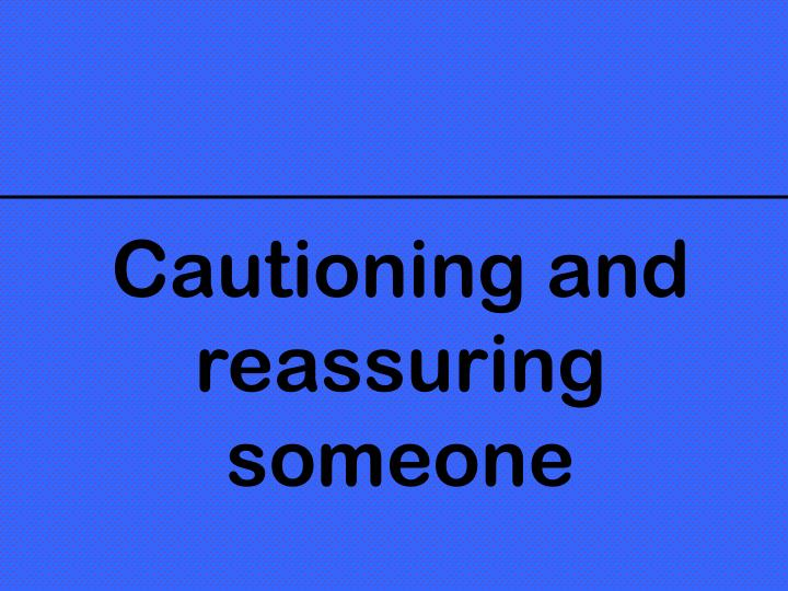 Cautioning and reassuring someone