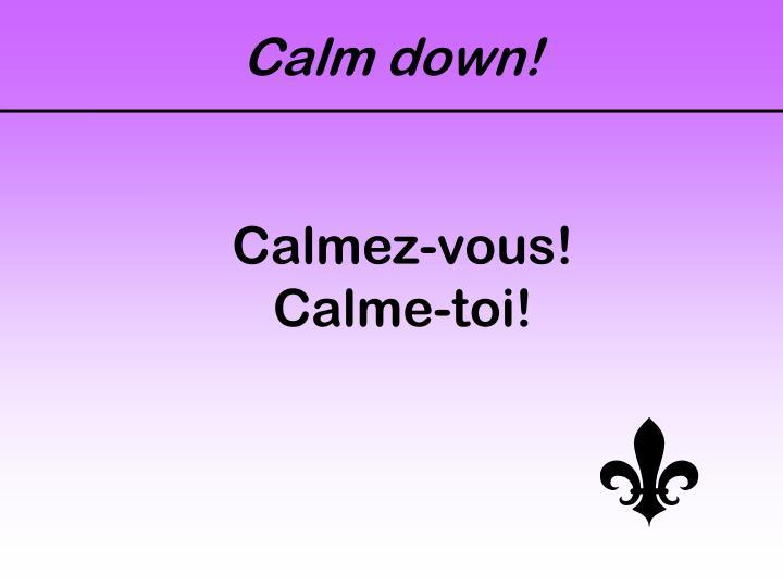 Calm down!