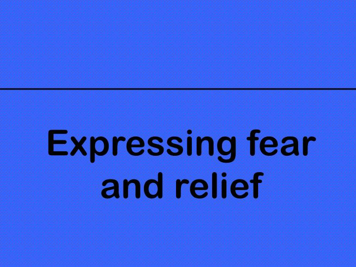 Expressing fear and relief